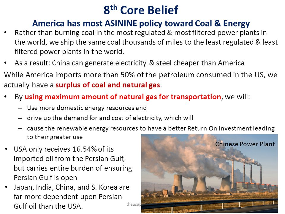 8 th Core Belief America has most ASININE policy toward Coal & Energy Rather than burning coal in the most regulated & most filtered power plants in the world, we ship the same coal thousands of miles to the least regulated & least filtered power plants in the world.