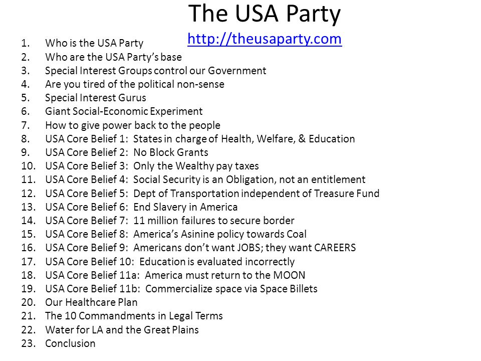 The USA Party http://theusaparty.com http://theusaparty.com 1.Who is the USA Party 2.Who are the USA Partys base 3.Special Interest Groups control our Government 4.Are you tired of the political non-sense 5.Special Interest Gurus 6.Giant Social-Economic Experiment 7.How to give power back to the people 8.USA Core Belief 1: States in charge of Health, Welfare, & Education 9.USA Core Belief 2: No Block Grants 10.USA Core Belief 3: Only the Wealthy pay taxes 11.USA Core Belief 4: Social Security is an Obligation, not an entitlement 12.USA Core Belief 5: Dept of Transportation independent of Treasure Fund 13.USA Core Belief 6: End Slavery in America 14.USA Core Belief 7: 11 million failures to secure border 15.USA Core Belief 8: Americas Asinine policy towards Coal 16.USA Core Belief 9: Americans dont want JOBS; they want CAREERS 17.USA Core Belief 10: Education is evaluated incorrectly 18.USA Core Belief 11a: America must return to the MOON 19.USA Core Belief 11b: Commercialize space via Space Billets 20.Our Healthcare Plan 21.The 10 Commandments in Legal Terms 22.Water for LA and the Great Plains 23.Conclusion