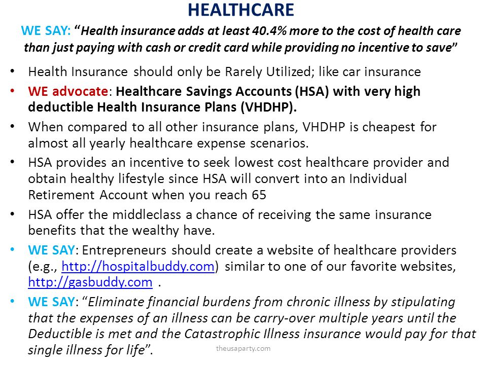 HEALTHCARE WE SAY: Health insurance adds at least 40.4% more to the cost of health care than just paying with cash or credit card while providing no incentive to save Health Insurance should only be Rarely Utilized; like car insurance WE advocate: Healthcare Savings Accounts (HSA) with very high deductible Health Insurance Plans (VHDHP).