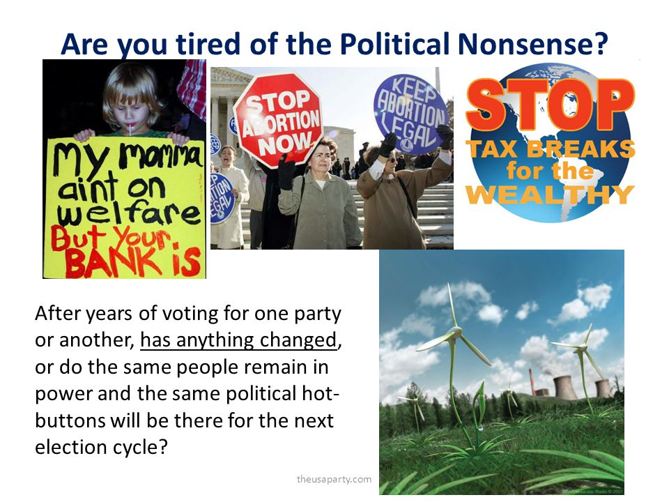 Are you tired of the Political Nonsense? After years of voting for one party or another, has anything changed, or do the same people remain in power a