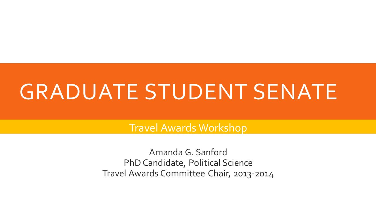 GRADUATE STUDENT SENATE Travel Awards Workshop Amanda G. Sanford PhD Candidate, Political Science Travel Awards Committee Chair, 2013-2014