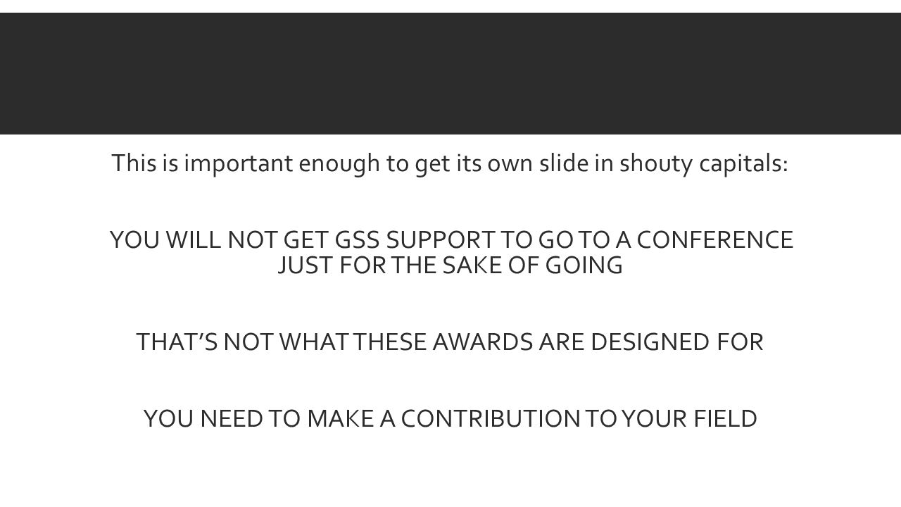 This is important enough to get its own slide in shouty capitals: YOU WILL NOT GET GSS SUPPORT TO GO TO A CONFERENCE JUST FOR THE SAKE OF GOING THATS NOT WHAT THESE AWARDS ARE DESIGNED FOR YOU NEED TO MAKE A CONTRIBUTION TO YOUR FIELD