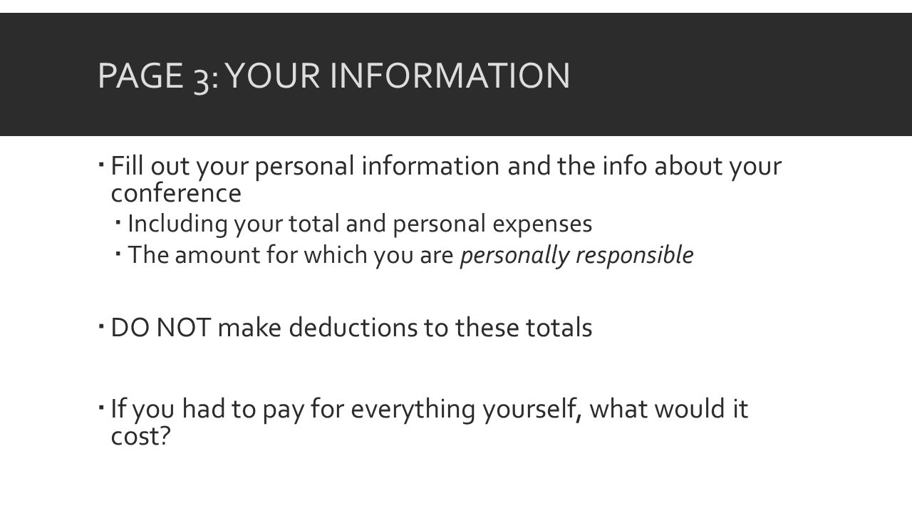 PAGE 3: YOUR INFORMATION Fill out your personal information and the info about your conference Including your total and personal expenses The amount for which you are personally responsible DO NOT make deductions to these totals If you had to pay for everything yourself, what would it cost