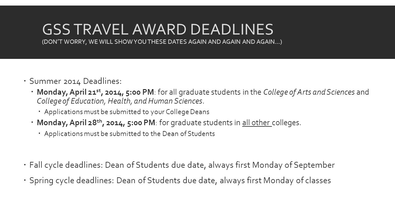 GSS TRAVEL AWARD DEADLINES (DONT WORRY, WE WILL SHOW YOU THESE DATES AGAIN AND AGAIN AND AGAIN…) Summer 2014 Deadlines: Monday, April 21 st, 2014, 5:00 PM: for all graduate students in the College of Arts and Sciences and College of Education, Health, and Human Sciences.