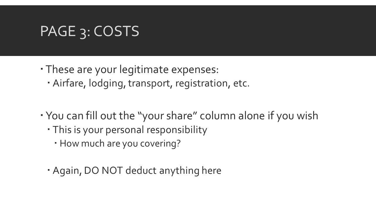 PAGE 3: COSTS These are your legitimate expenses: Airfare, lodging, transport, registration, etc.