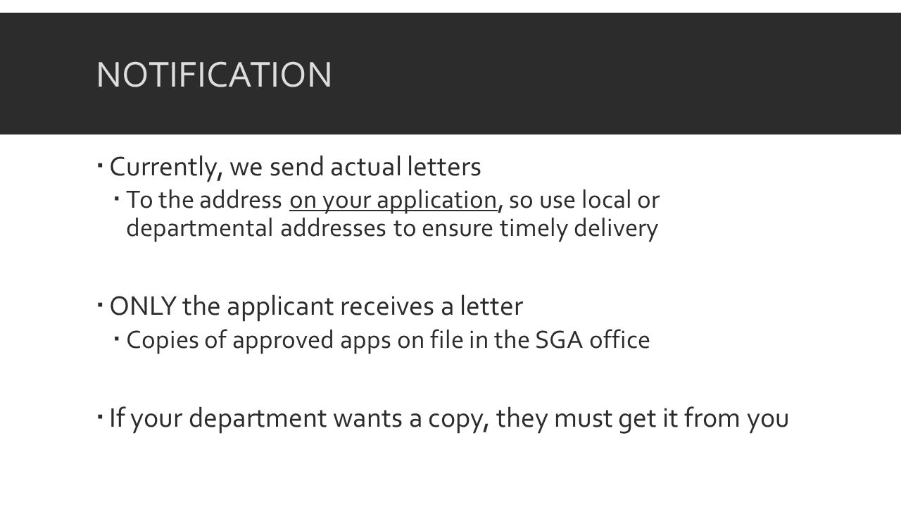 NOTIFICATION Currently, we send actual letters To the address on your application, so use local or departmental addresses to ensure timely delivery ONLY the applicant receives a letter Copies of approved apps on file in the SGA office If your department wants a copy, they must get it from you