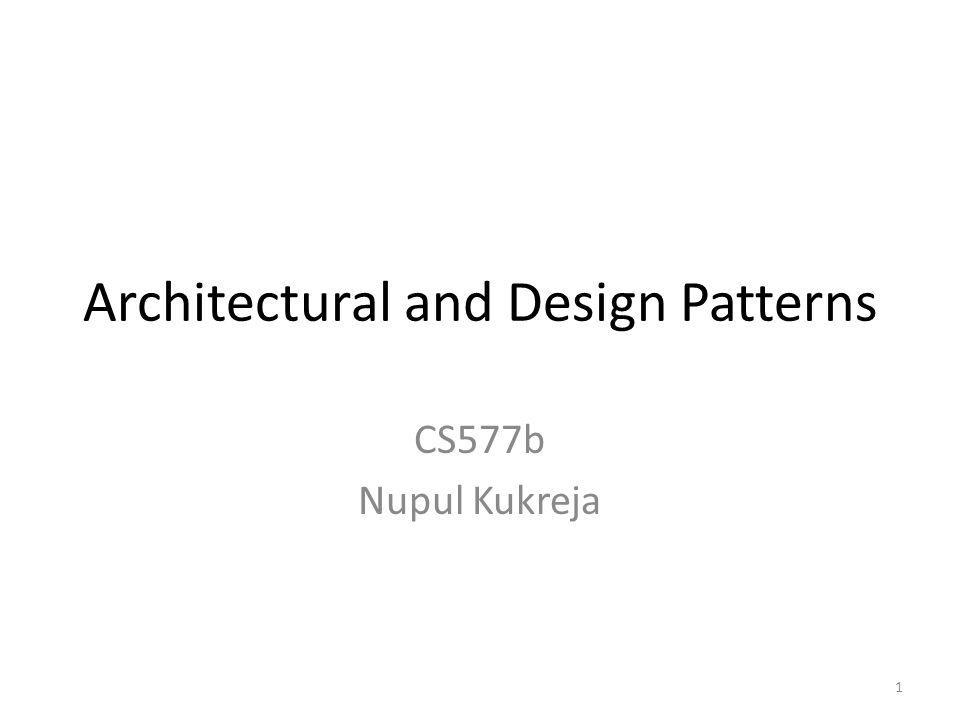 Architectural and Design Patterns CS577b Nupul Kukreja 1