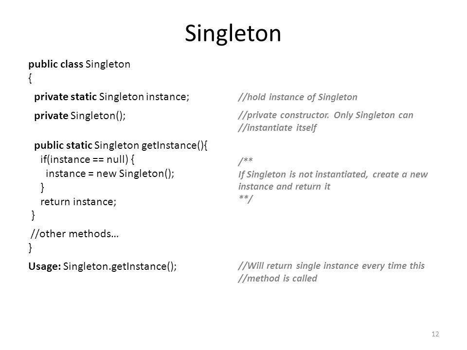 Singleton public class Singleton { private static Singleton instance; //hold instance of Singleton private Singleton(); //private constructor.