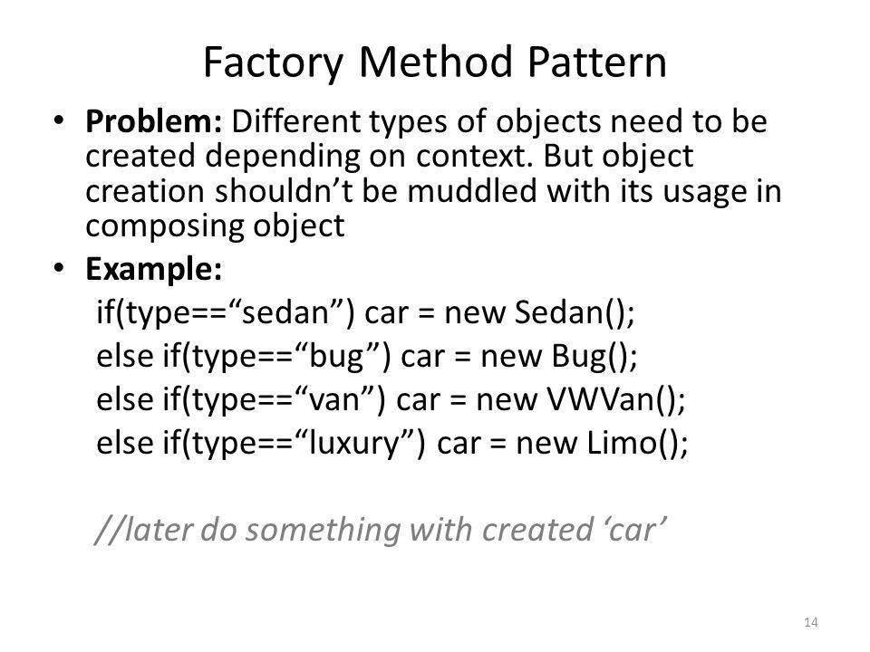 Factory Method Pattern Problem: Different types of objects need to be created depending on context. But object creation shouldnt be muddled with its u