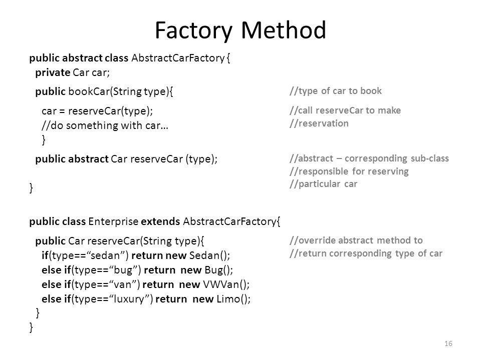 Factory Method public abstract class AbstractCarFactory { private Car car; public bookCar(String type){ //type of car to book car = reserveCar(type);