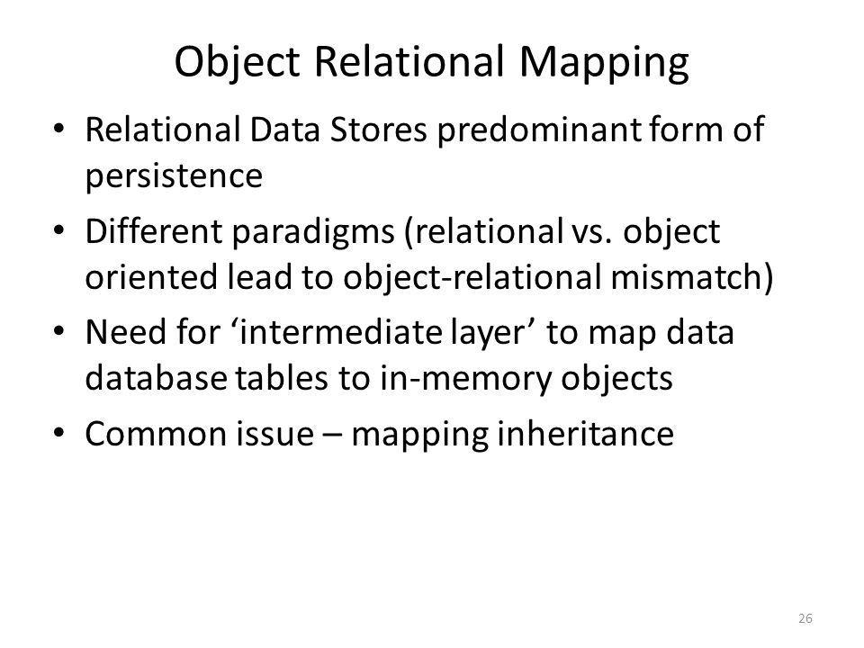 Object Relational Mapping Relational Data Stores predominant form of persistence Different paradigms (relational vs. object oriented lead to object-re