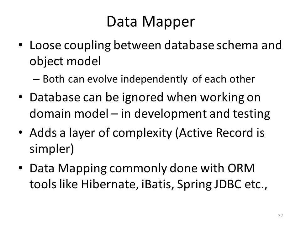 Data Mapper Loose coupling between database schema and object model – Both can evolve independently of each other Database can be ignored when working