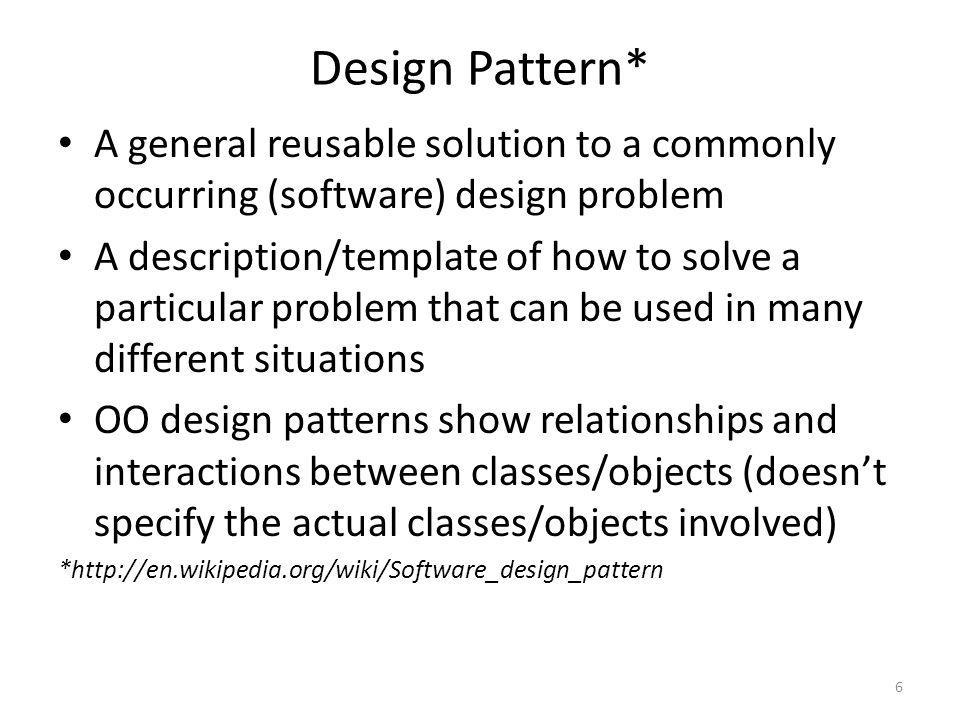 Design Pattern* A general reusable solution to a commonly occurring (software) design problem A description/template of how to solve a particular prob