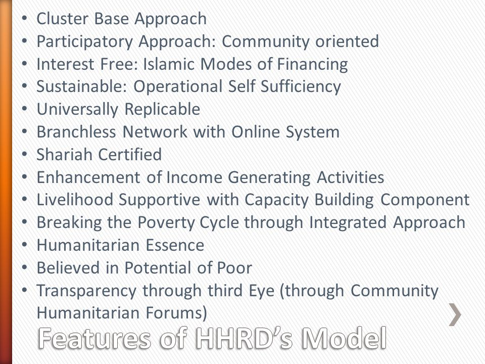 Cluster Base Approach Participatory Approach: Community oriented Interest Free: Islamic Modes of Financing Sustainable: Operational Self Sufficiency Universally Replicable Branchless Network with Online System Shariah Certified Enhancement of Income Generating Activities Livelihood Supportive with Capacity Building Component Breaking the Poverty Cycle through Integrated Approach Humanitarian Essence Believed in Potential of Poor Transparency through third Eye (through Community Humanitarian Forums)