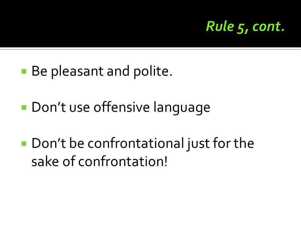 Be pleasant and polite. Dont use offensive language Dont be confrontational just for the sake of confrontation!