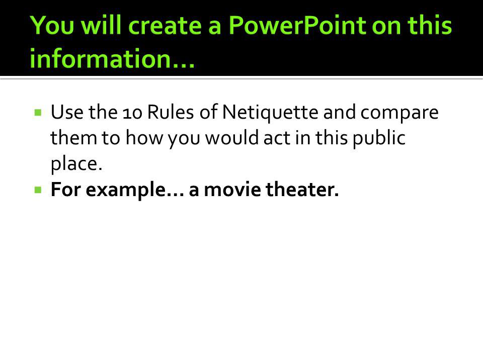 Use the 10 Rules of Netiquette and compare them to how you would act in this public place. For example… a movie theater.