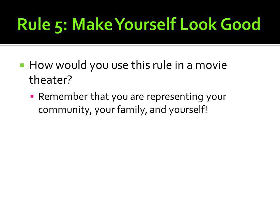 How would you use this rule in a movie theater? Remember that you are representing your community, your family, and yourself!