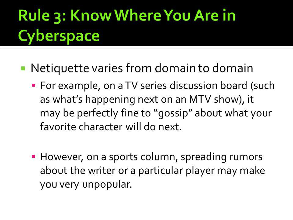 Netiquette varies from domain to domain For example, on a TV series discussion board (such as whats happening next on an MTV show), it may be perfectl