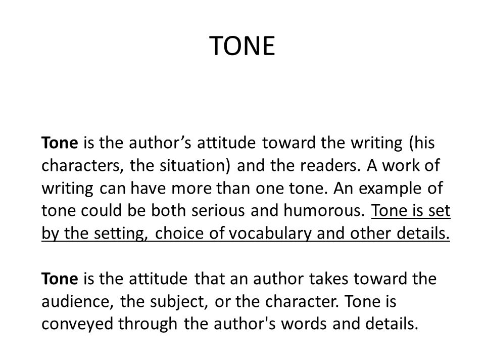 TONE Tone is the authors attitude toward the writing (his characters, the situation) and the readers. A work of writing can have more than one tone. A
