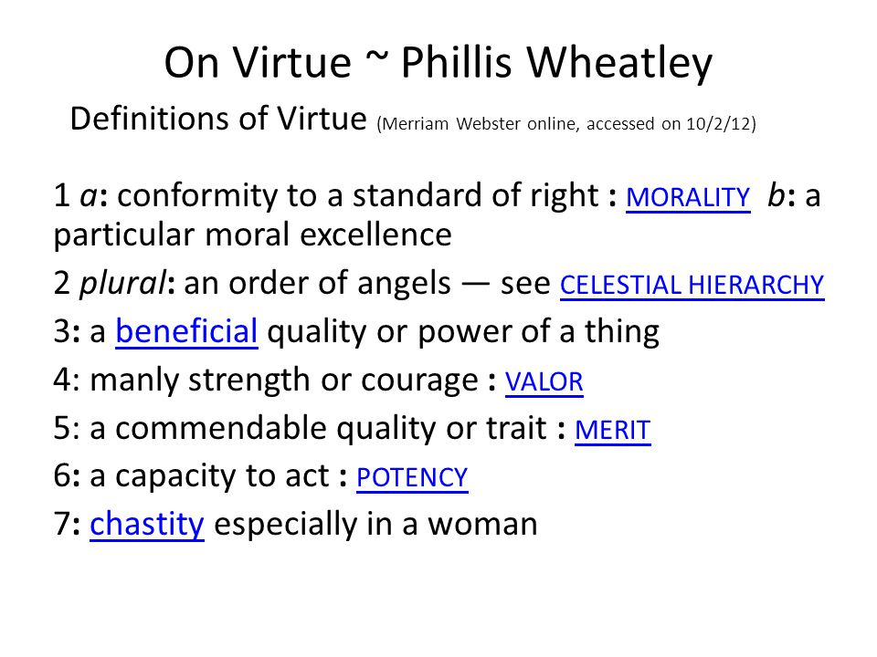 On Virtue ~ Phillis Wheatley Definitions of Virtue (Merriam Webster online, accessed on 10/2/12) 1 a: conformity to a standard of right : MORALITY b: