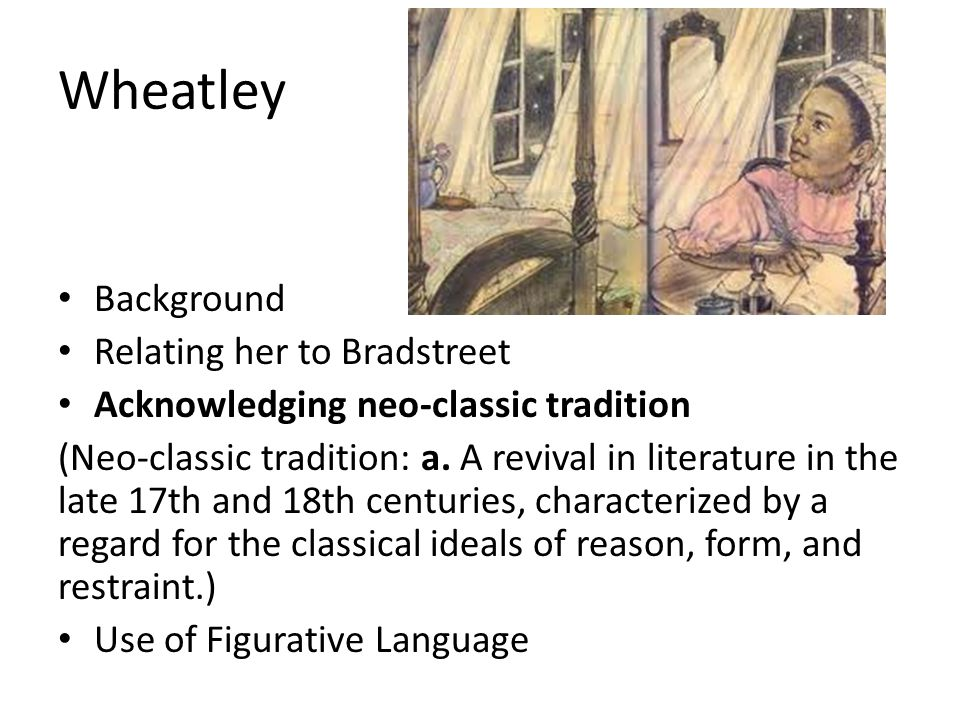 Wheatley Background Relating her to Bradstreet Acknowledging neo-classic tradition (Neo-classic tradition: a. A revival in literature in the late 17th
