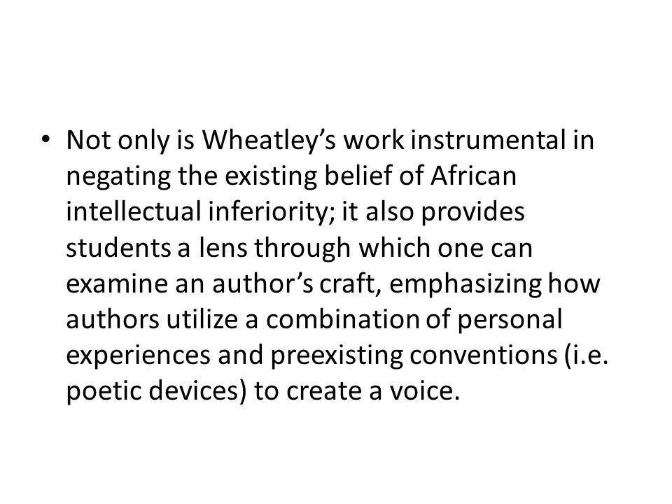 Not only is Wheatleys work instrumental in negating the existing belief of African intellectual inferiority; it also provides students a lens through