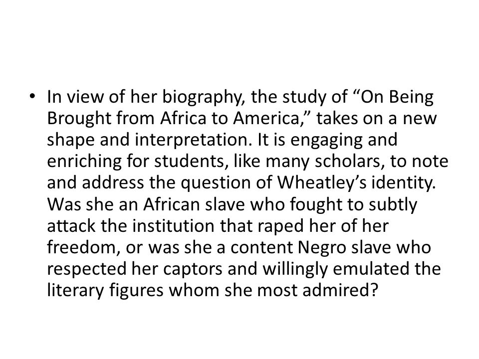 In view of her biography, the study of On Being Brought from Africa to America, takes on a new shape and interpretation. It is engaging and enriching