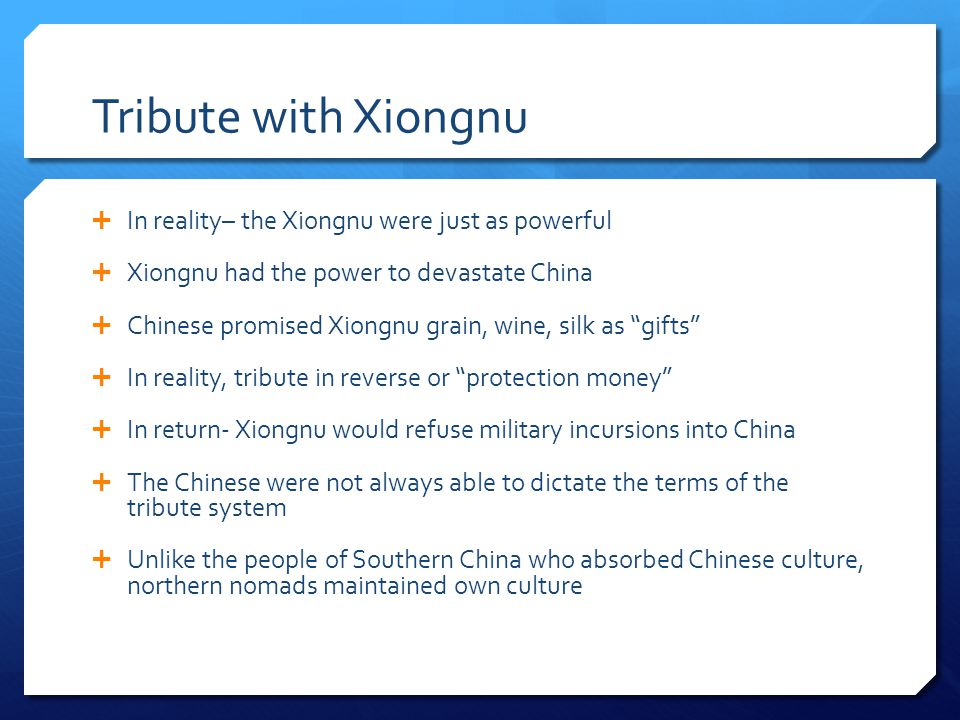 Tribute with Xiongnu In reality– the Xiongnu were just as powerful Xiongnu had the power to devastate China Chinese promised Xiongnu grain, wine, silk