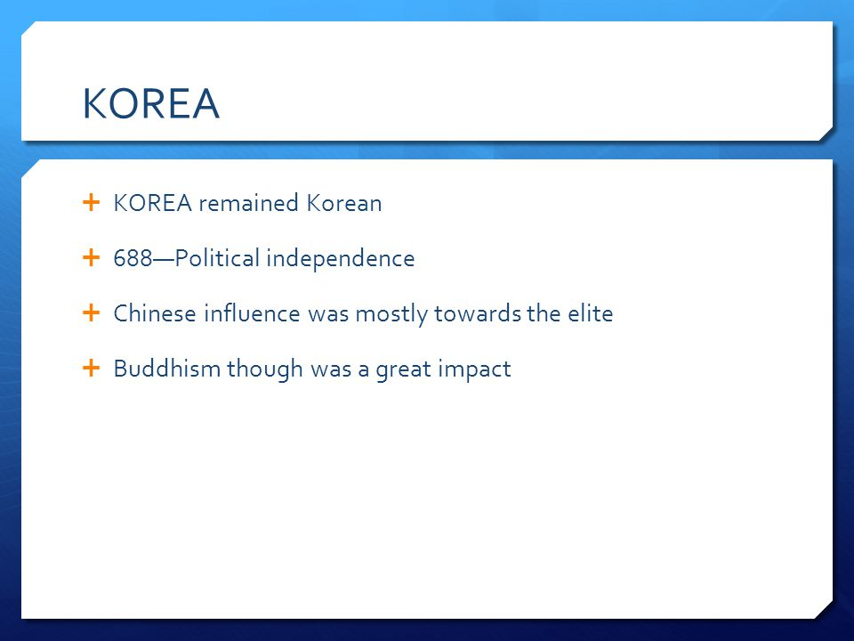 KOREA KOREA remained Korean 688Political independence Chinese influence was mostly towards the elite Buddhism though was a great impact