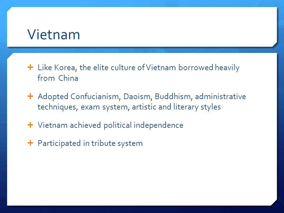 Vietnam Like Korea, the elite culture of Vietnam borrowed heavily from China Adopted Confucianism, Daoism, Buddhism, administrative techniques, exam s