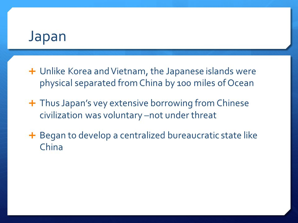 Japan Unlike Korea and Vietnam, the Japanese islands were physical separated from China by 100 miles of Ocean Thus Japans vey extensive borrowing from
