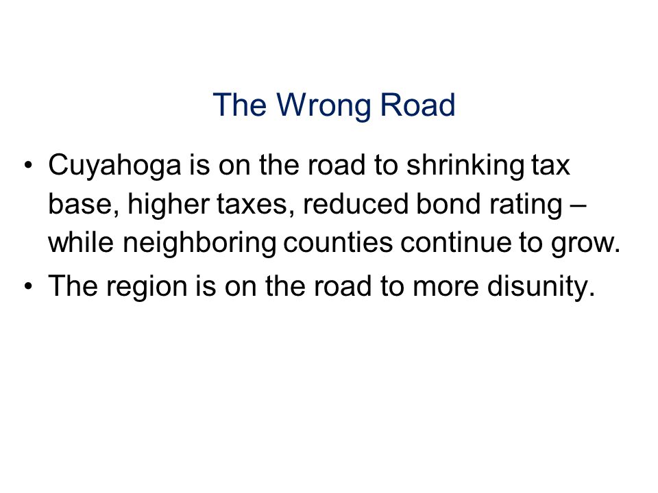 The Wrong Road Cuyahoga is on the road to shrinking tax base, higher taxes, reduced bond rating – while neighboring counties continue to grow.