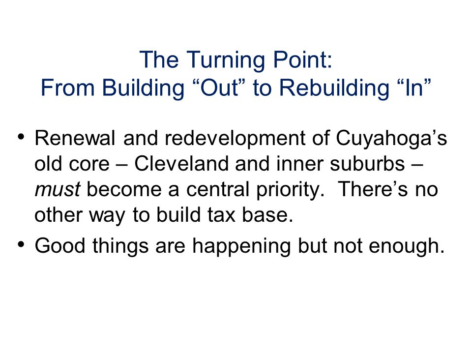 The Turning Point: From Building Out to Rebuilding In Renewal and redevelopment of Cuyahogas old core – Cleveland and inner suburbs – must become a central priority.
