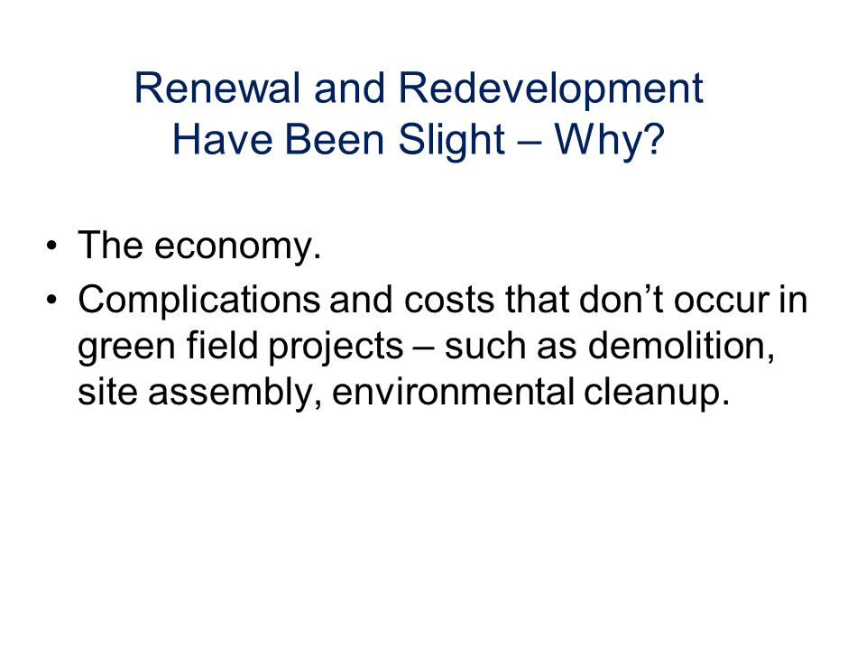 Renewal and Redevelopment Have Been Slight – Why. The economy.