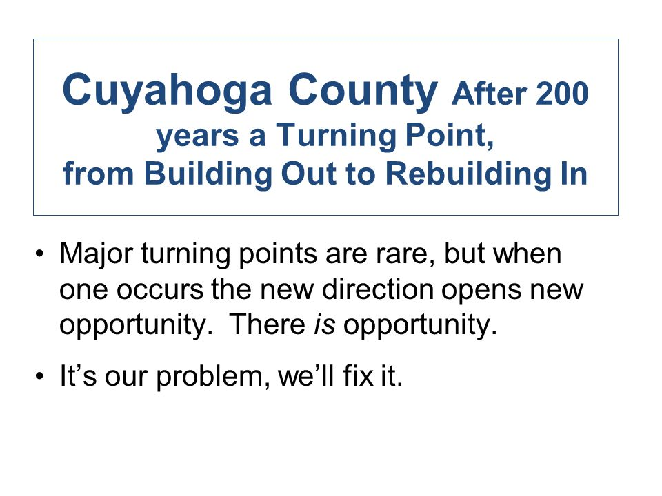 Cuyahoga County After 200 years a Turning Point, from Building Out to Rebuilding In Major turning points are rare, but when one occurs the new direction opens new opportunity.