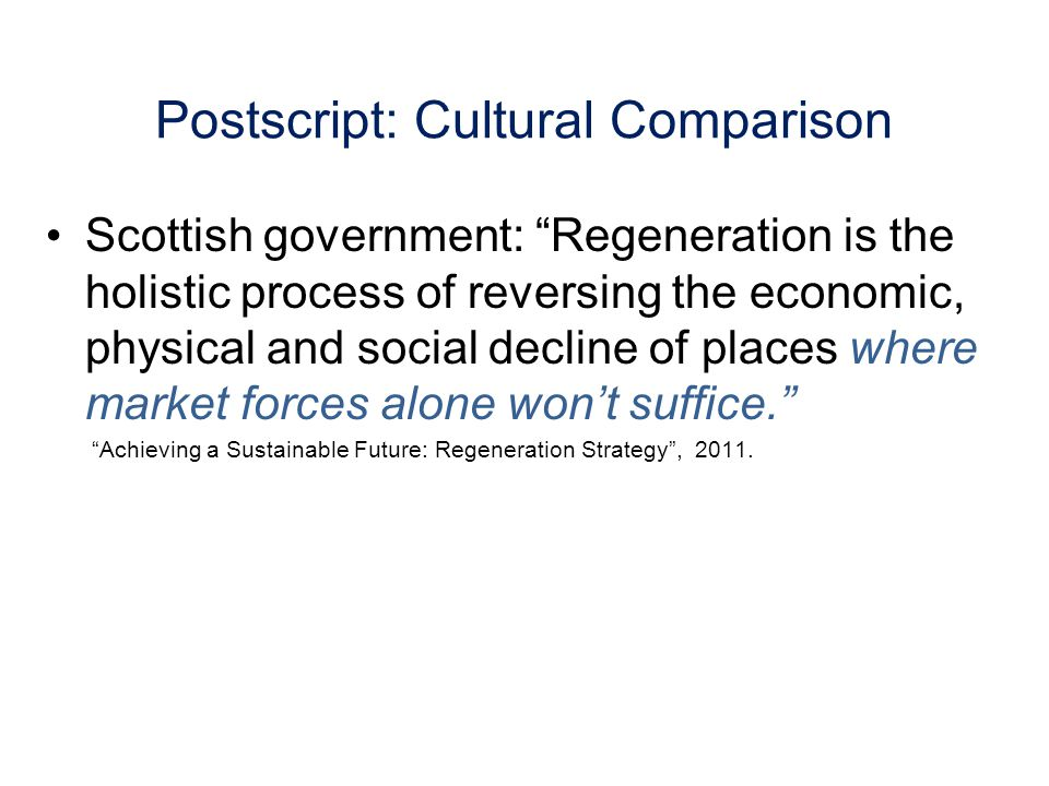 Postscript: Cultural Comparison Scottish government: Regeneration is the holistic process of reversing the economic, physical and social decline of places where market forces alone wont suffice.