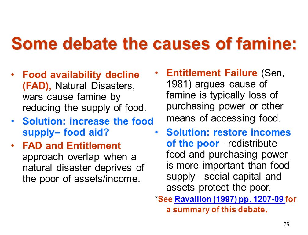 Some debate the causes of famine: Food availability decline (FAD), Natural Disasters, wars cause famine by reducing the supply of food.