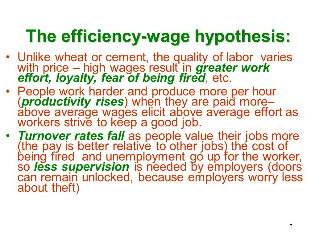 The efficiency-wage hypothesis: Unlike wheat or cement, the quality of labor varies with price – high wages result in greater work effort, loyalty, fear of being fired, etc.