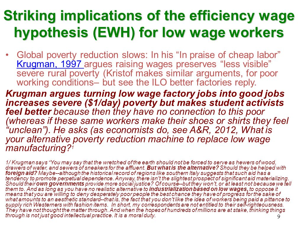 Striking implications of the efficiency wage hypothesis (EWH) for low wage workers Global poverty reduction slows: In his In praise of cheap labor Krugman, 1997 argues raising wages preserves less visible severe rural poverty (Kristof makes similar arguments, for poor working conditions– but see the ILO better factories reply.