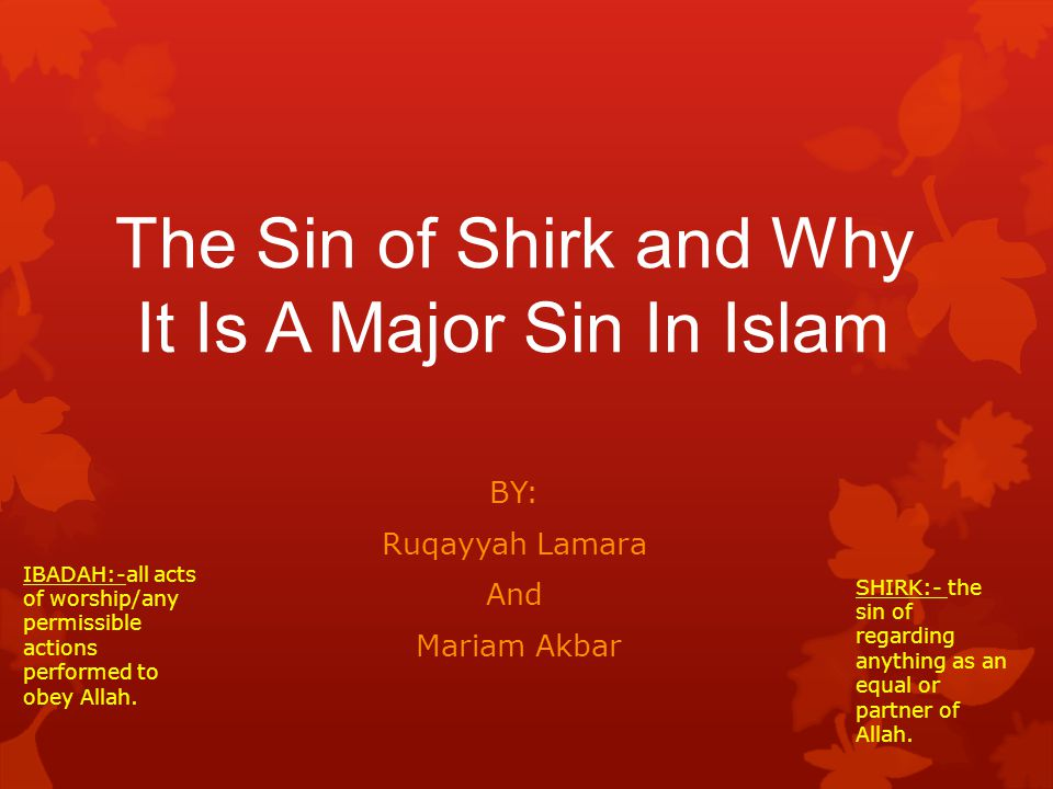The Sin of Shirk and Why It Is A Major Sin In Islam BY: Ruqayyah Lamara And Mariam Akbar IBADAH:-all acts of worship/any permissible actions performed