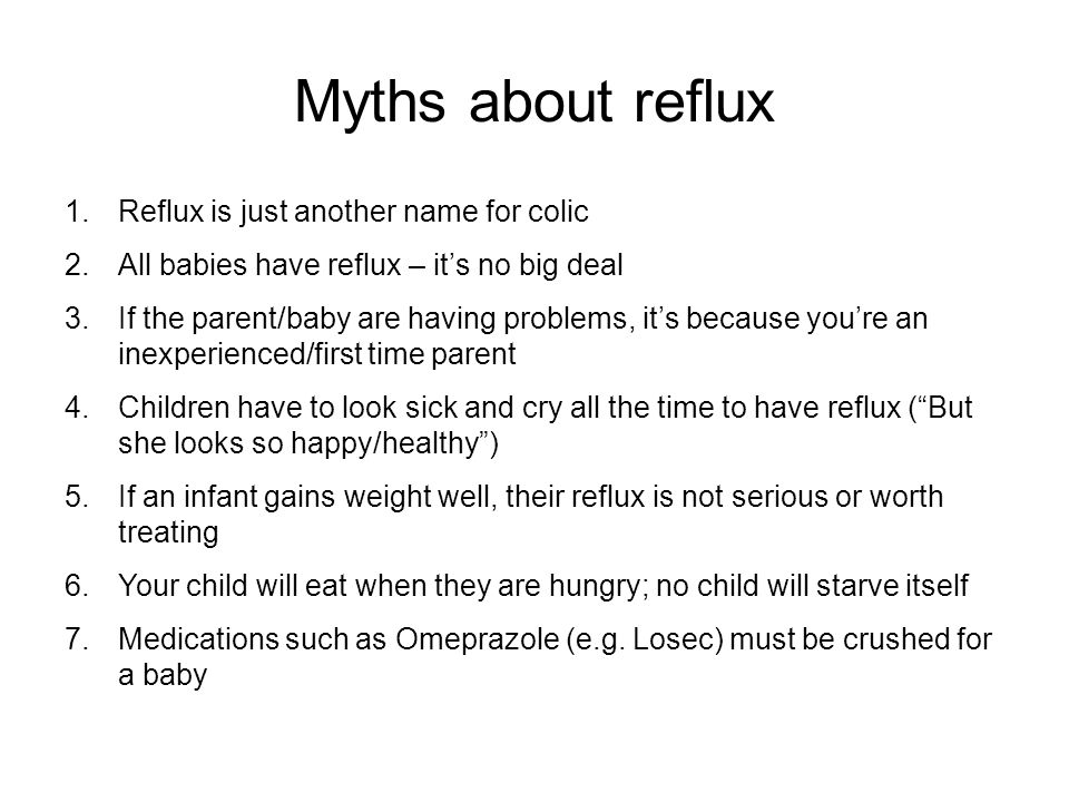 Myths about reflux 1.Reflux is just another name for colic 2.All babies have reflux – its no big deal 3.If the parent/baby are having problems, its be