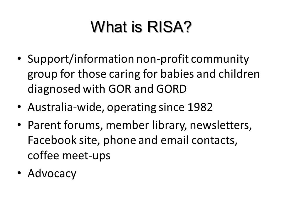 What is RISA? Support/information non-profit community group for those caring for babies and children diagnosed with GOR and GORD Australia-wide, oper
