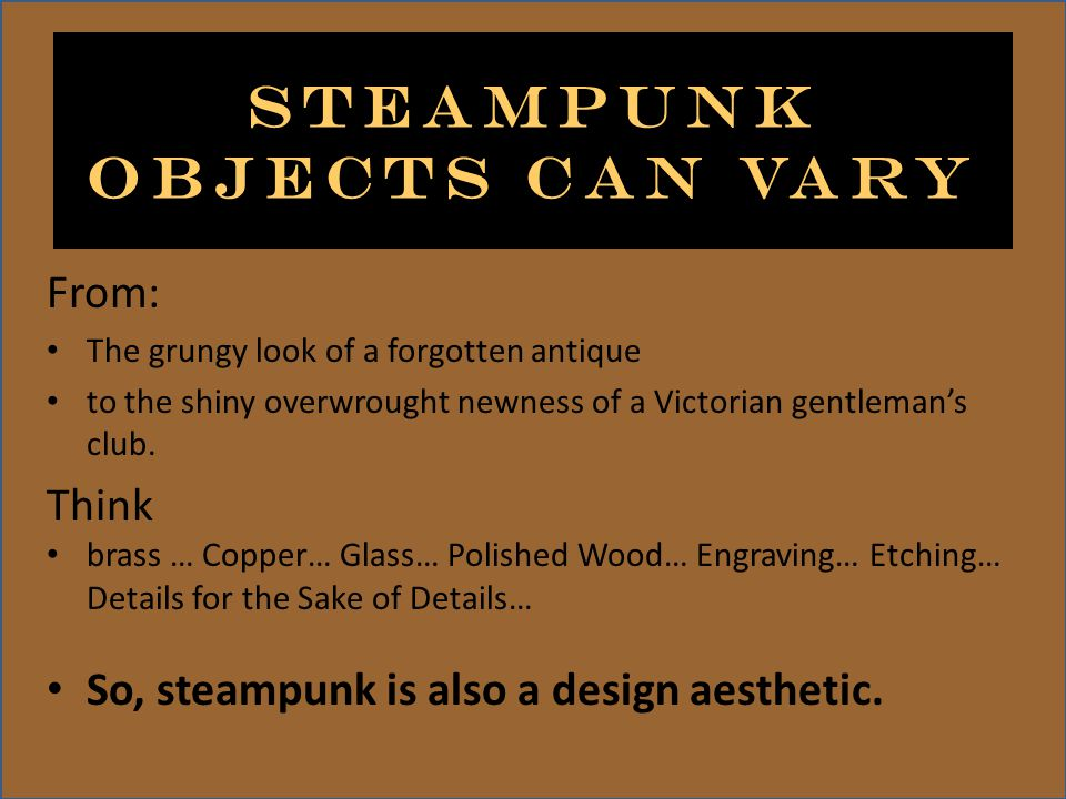 Steampunk objects can vary From: The grungy look of a forgotten antique to the shiny overwrought newness of a Victorian gentlemans club.