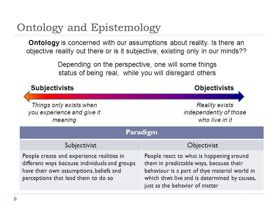 Ontology and Epistemology Ontology is concerned with our assumptions about reality. Is there an objective reality out there or is it subjective, exist