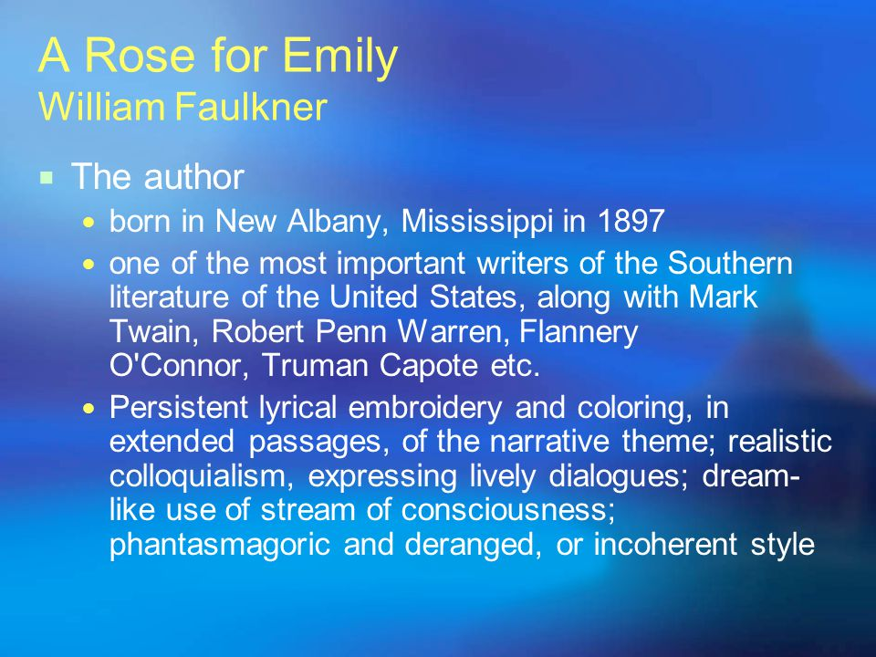 A Rose for Emily William Faulkner The author born in New Albany, Mississippi in 1897 one of the most important writers of the Southern literature of t