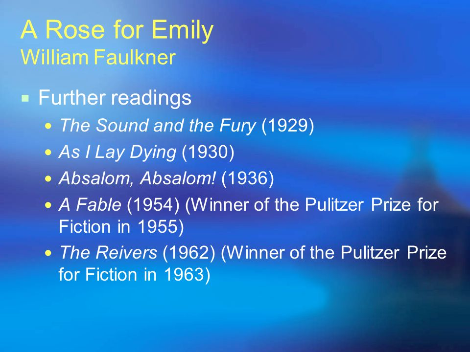 A Rose for Emily William Faulkner Further readings The Sound and the Fury (1929) As I Lay Dying (1930) Absalom, Absalom! (1936) A Fable (1954) (Winner