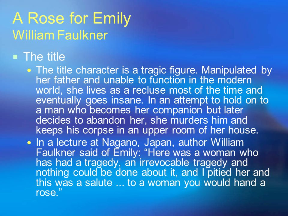 A Rose for Emily William Faulkner The title The title character is a tragic figure. Manipulated by her father and unable to function in the modern wor
