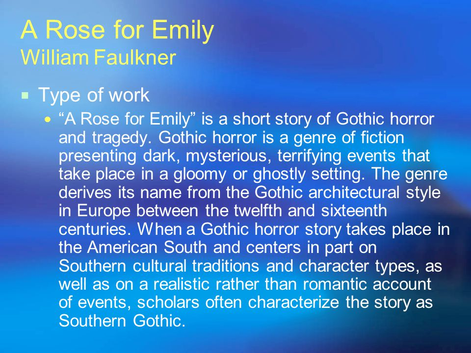 A Rose for Emily William Faulkner Type of work A Rose for Emily is a short story of Gothic horror and tragedy. Gothic horror is a genre of fiction pre