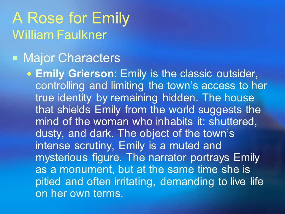 A Rose for Emily William Faulkner Major Characters Homer Barron: Homer, much like Emily, is an outsider, a stranger in town who becomes the subject of gossip.