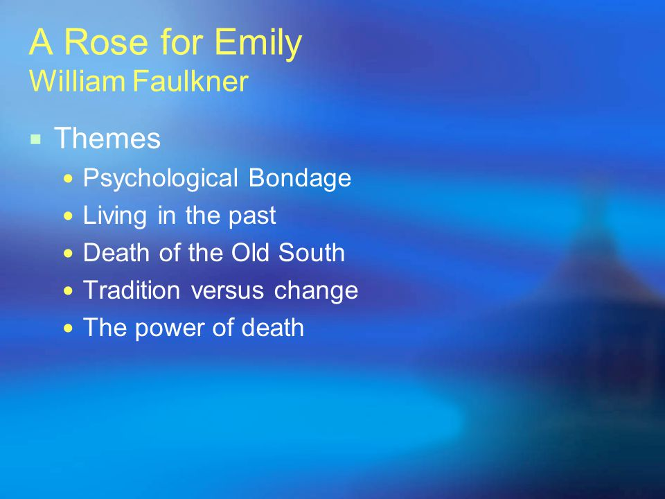 A Rose for Emily William Faulkner Themes Psychological Bondage Living in the past Death of the Old South Tradition versus change The power of death